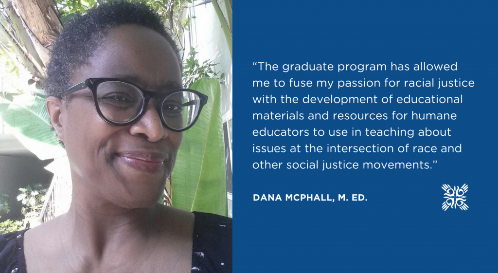 """""""The graduate program has allowed me to fuse my passion for racial justice with the development of educational materials and resources for humane educators to use in teaching about issues at the intersection of race and other social justice movements."""" -DANA MCPHALL, M. Ed."""